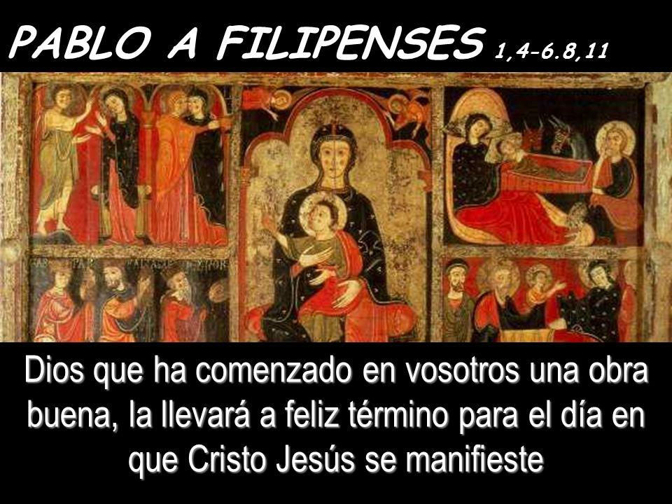 PABLO A FILIPENSES 1,4-6.8,11 Dios que ha comenzado en vosotros una obra buena, la llevará a feliz término para el día en que Cristo Jesús se manifieste