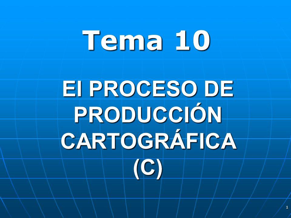 1 El PROCESO DE PRODUCCIÓN CARTOGRÁFICA (C) Tema 10