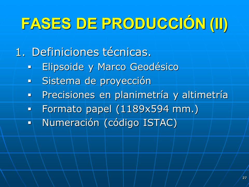 27 FASES DE PRODUCCIÓN (II) 1. Definiciones técnicas. Elipsoide y Marco Geodésico Elipsoide y Marco Geodésico Sistema de proyección Sistema de proyecc