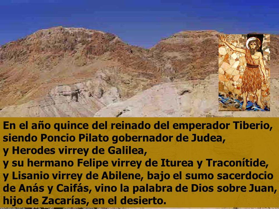 En el año quince del reinado del emperador Tiberio, siendo Poncio Pilato gobernador de Judea, y Herodes virrey de Galilea, y su hermano Felipe virrey de Iturea y Traconítide, y Lisanio virrey de Abilene, bajo el sumo sacerdocio de Anás y Caifás, vino la palabra de Dios sobre Juan, hijo de Zacarías, en el desierto.