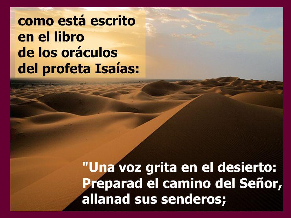 como está escrito en el libro de los oráculos del profeta Isaías: Una voz grita en el desierto: Preparad el camino del Señor, allanad sus senderos;