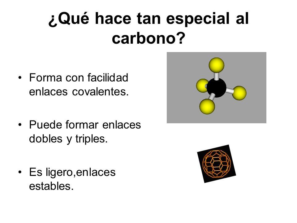 ¿Qué hace tan especial al carbono? Forma con facilidad enlaces covalentes. Puede formar enlaces dobles y triples. Es ligero,enlaces estables.
