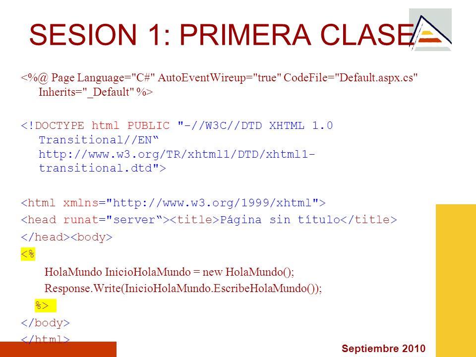 Septiembre 2010 Página sin título <% HolaMundo InicioHolaMundo = new HolaMundo(); Response.Write(InicioHolaMundo.EscribeHolaMundo()); %> SESION 1: PRI