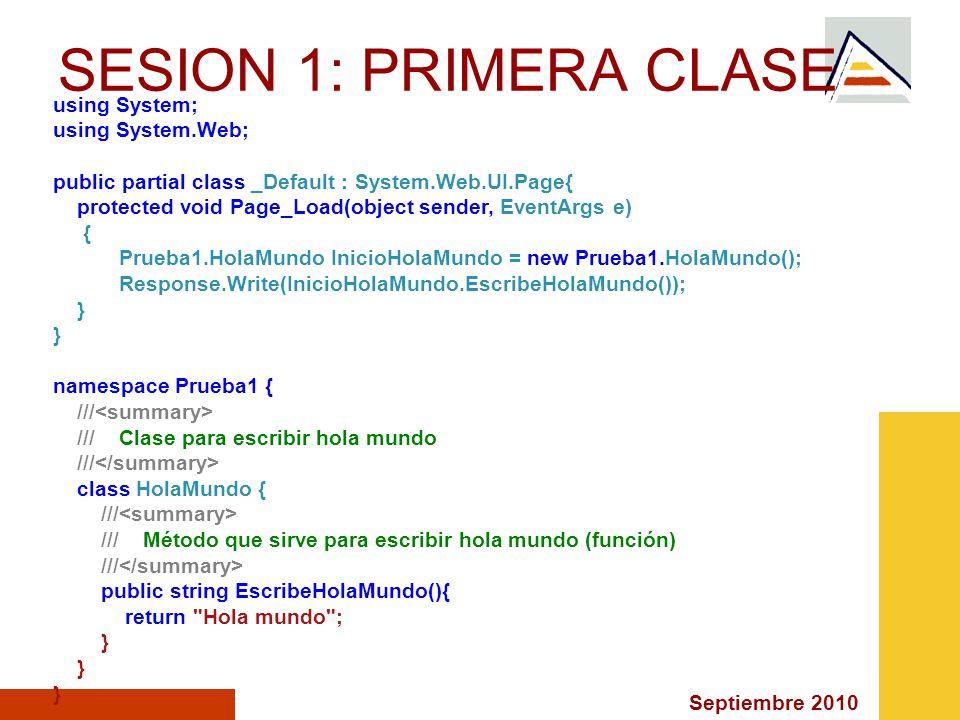 Septiembre 2010 Página sin título <% HolaMundo InicioHolaMundo = new HolaMundo(); Response.Write(InicioHolaMundo.EscribeHolaMundo()); %> SESION 1: PRIMERA CLASE