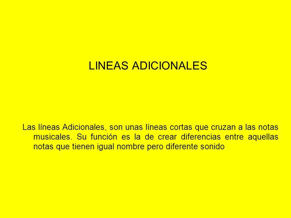LINEAS ADICIONALES Las líneas Adicionales, son unas líneas cortas que cruzan a las notas musicales. Su función es la de crear diferencias entre aquell