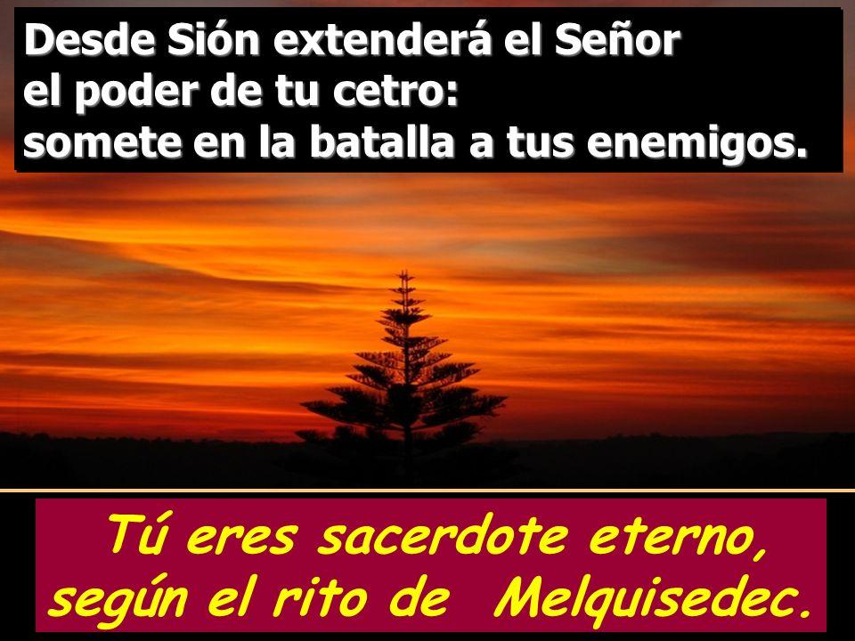 Tú eres sacerdote eterno, según el rito de Melquisedec. Oráculo del Señor a mi Señor: Siéntate a mi derecha, y haré de tus enemigos estrado de tus pie
