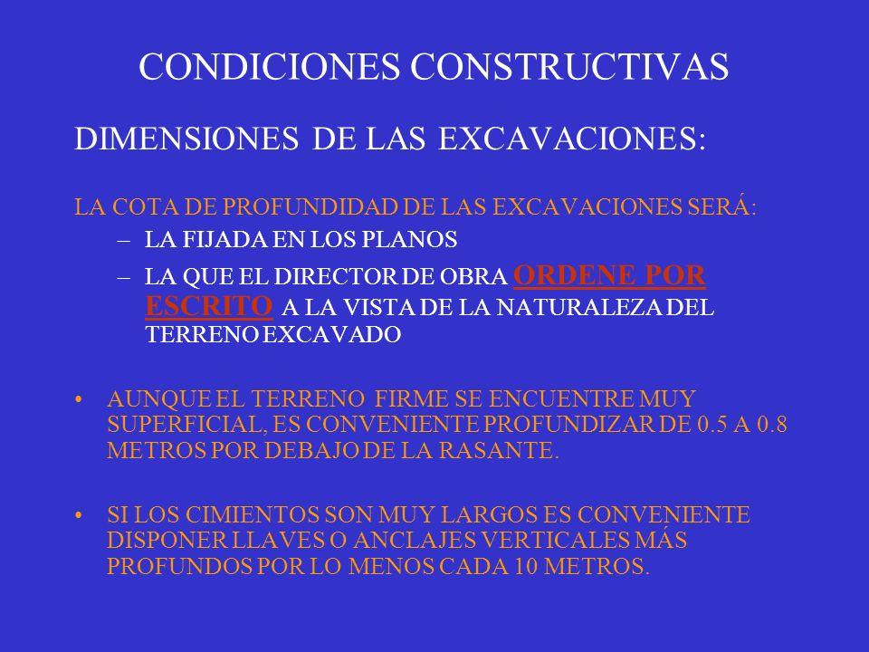 CONDICIONES CONSTRUCTIVAS DIMENSIONES DE LAS EXCAVACIONES: LA COTA DE PROFUNDIDAD DE LAS EXCAVACIONES SERÁ: –LA FIJADA EN LOS PLANOS –LA QUE EL DIRECT