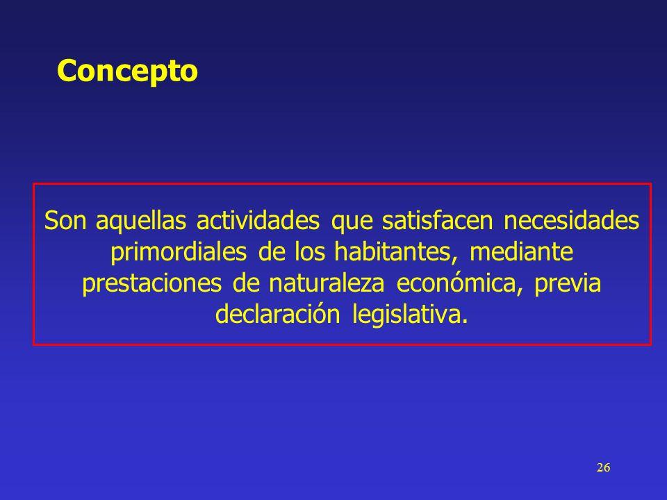 26 Concepto Son aquellas actividades que satisfacen necesidades primordiales de los habitantes, mediante prestaciones de naturaleza económica, previa