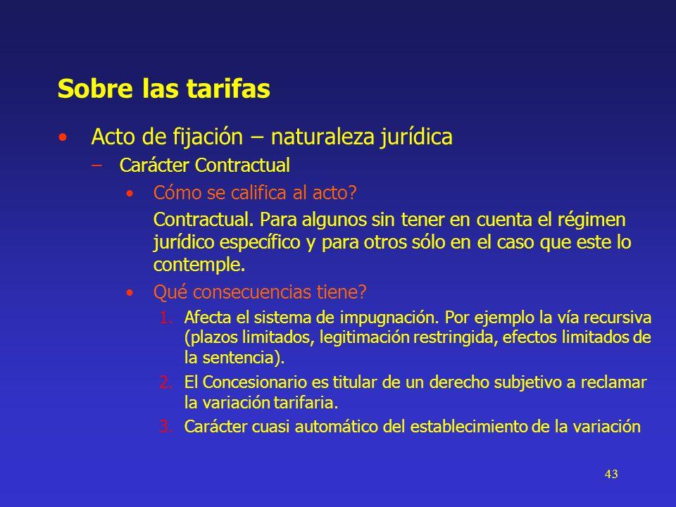 43 Sobre las tarifas Acto de fijación – naturaleza jurídica –Carácter Contractual Cómo se califica al acto? Contractual. Para algunos sin tener en cue