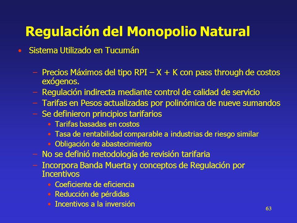 63 Regulación del Monopolio Natural Sistema Utilizado en Tucumán –Precios Máximos del tipo RPI – X + K con pass through de costos exógenos. –Regulació