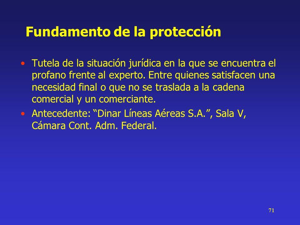 71 Fundamento de la protección Tutela de la situación jurídica en la que se encuentra el profano frente al experto. Entre quienes satisfacen una neces