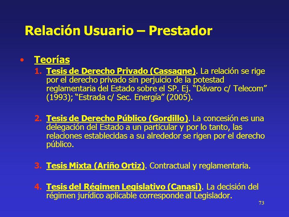 73 Relación Usuario – Prestador Teorías 1.Tesis de Derecho Privado (Cassagne). La relación se rige por el derecho privado sin perjuicio de la potestad