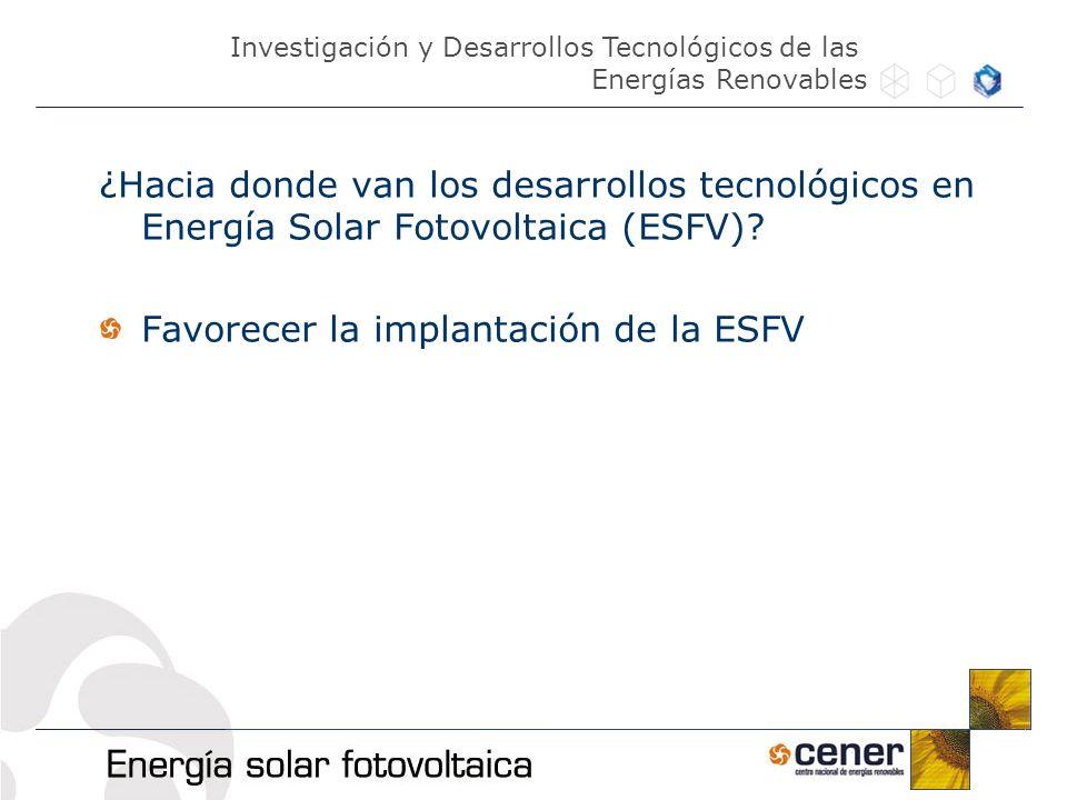 ¿Hacia donde van los desarrollos tecnológicos en Energía Solar Fotovoltaica (ESFV)? Favorecer la implantación de la ESFV Investigación y Desarrollos T