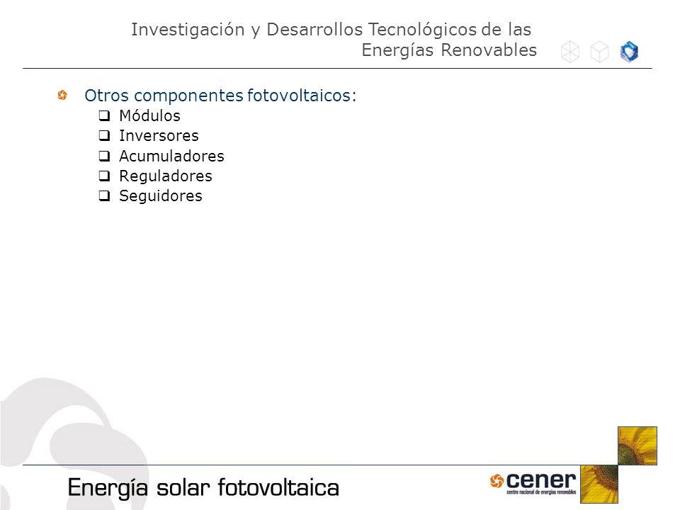 Otros componentes fotovoltaicos: Módulos Inversores Acumuladores Reguladores Seguidores Investigación y Desarrollos Tecnológicos de las Energías Renov