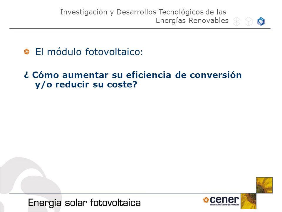 El módulo fotovoltaico : ¿ Cómo aumentar su eficiencia de conversión y/o reducir su coste? Investigación y Desarrollos Tecnológicos de las Energías Re