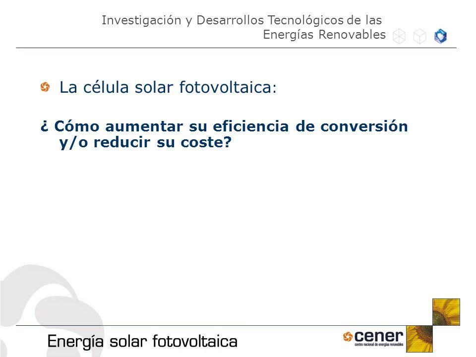 La célula solar fotovoltaica : ¿ Cómo aumentar su eficiencia de conversión y/o reducir su coste? Investigación y Desarrollos Tecnológicos de las Energ