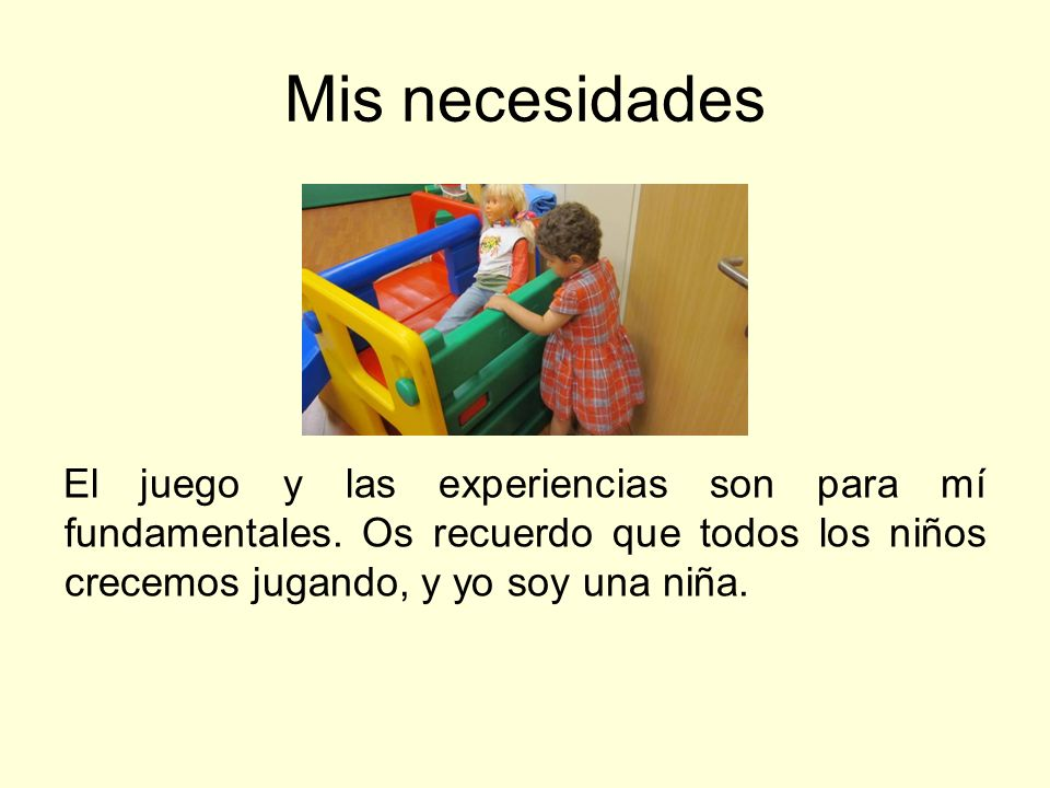 Mis necesidades El juego y las experiencias son para mí fundamentales. Os recuerdo que todos los niños crecemos jugando, y yo soy una niña.