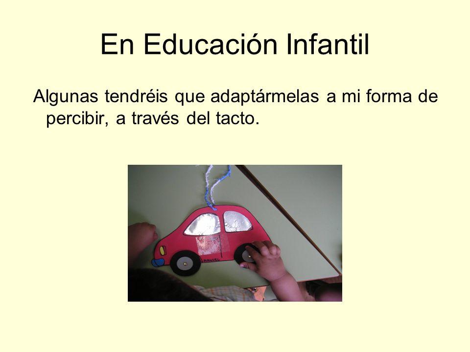 En Educación Infantil Algunas tendréis que adaptármelas a mi forma de percibir, a través del tacto.