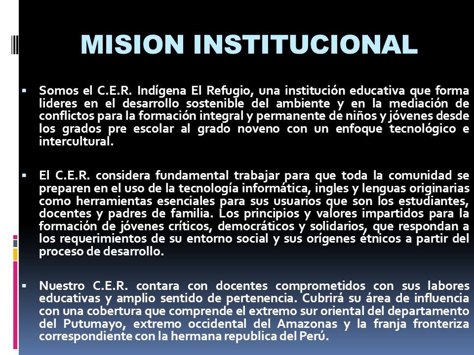 MISION INSTITUCIONAL Somos el C.E.R. Indígena El Refugio, una institución educativa que forma lideres en el desarrollo sostenible del ambiente y en la