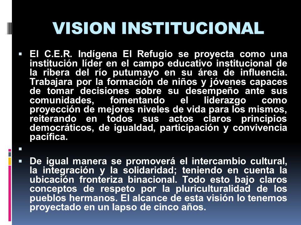 VISION INSTITUCIONAL El C.E.R. Indígena El Refugio se proyecta como una institución líder en el campo educativo institucional de la ribera del río put