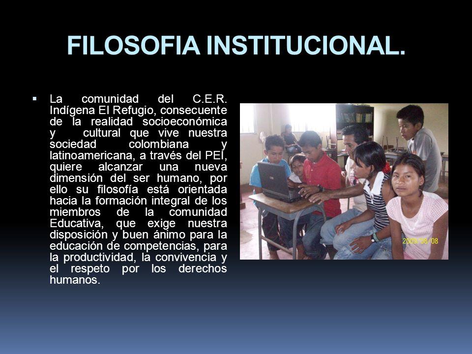 FILOSOFIA INSTITUCIONAL. La comunidad del C.E.R. Indígena El Refugio, consecuente de la realidad socioeconómica y cultural que vive nuestra sociedad c