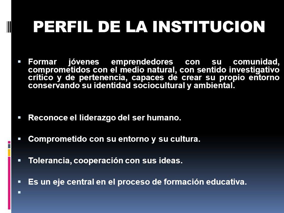PERFIL DE LA INSTITUCION Formar jóvenes emprendedores con su comunidad, comprometidos con el medio natural, con sentido investigativo crítico y de per
