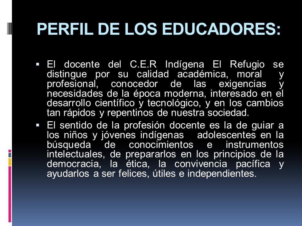PERFIL DE LOS EDUCADORES: El docente del C.E.R Indígena El Refugio se distingue por su calidad académica, moral y profesional, conocedor de las exigen