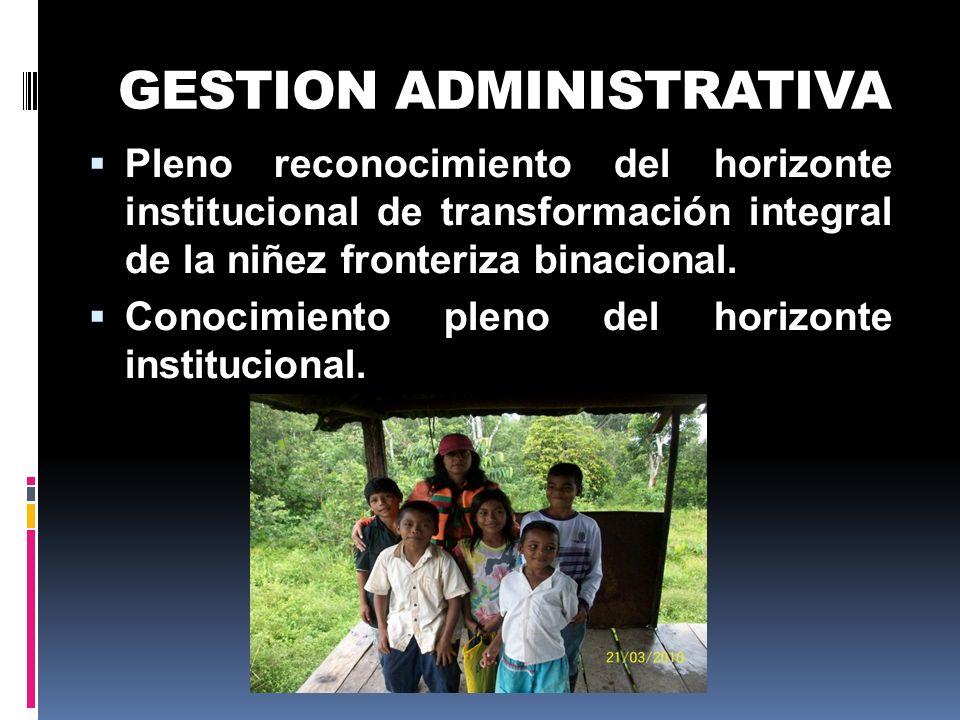 GESTION ADMINISTRATIVA Pleno reconocimiento del horizonte institucional de transformación integral de la niñez fronteriza binacional. Conocimiento ple