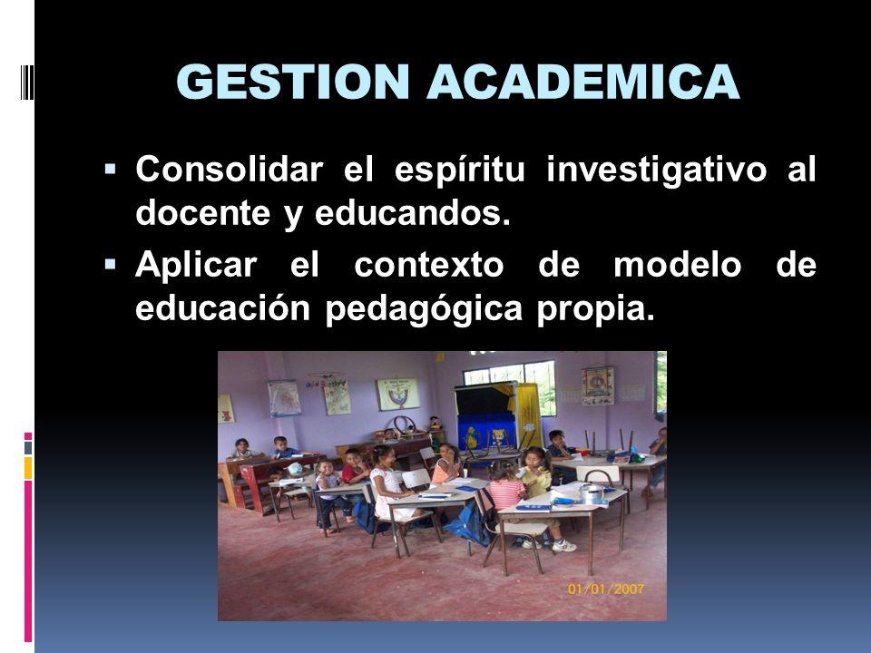 GESTION ACADEMICA Consolidar el espíritu investigativo al docente y educandos. Aplicar el contexto de modelo de educación pedagógica propia.