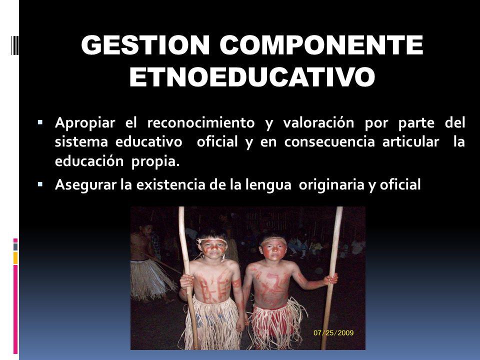 GESTION COMPONENTE ETNOEDUCATIVO Apropiar el reconocimiento y valoración por parte del sistema educativo oficial y en consecuencia articular la educac