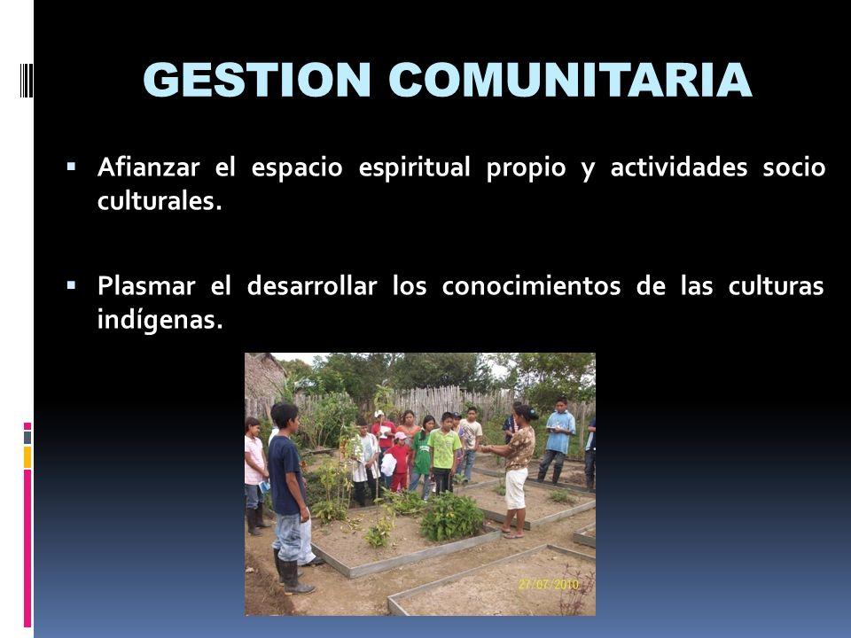 GESTION COMUNITARIA Afianzar el espacio espiritual propio y actividades socio culturales. Plasmar el desarrollar los conocimientos de las culturas ind