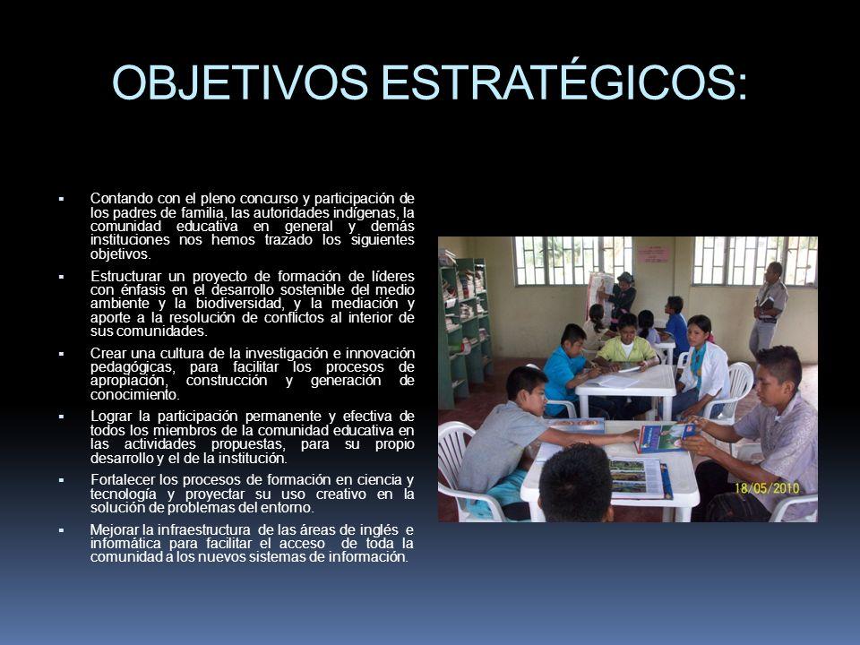 OBJETIVOS ESTRATÉGICOS: Contando con el pleno concurso y participación de los padres de familia, las autoridades indígenas, la comunidad educativa en