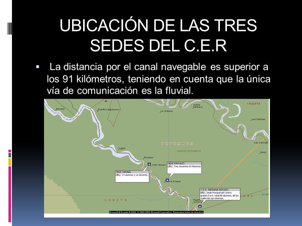 UBICACIÓN DE LAS TRES SEDES DEL C.E.R La distancia por el canal navegable es superior a los 91 kilómetros, teniendo en cuenta que la única vía de comu
