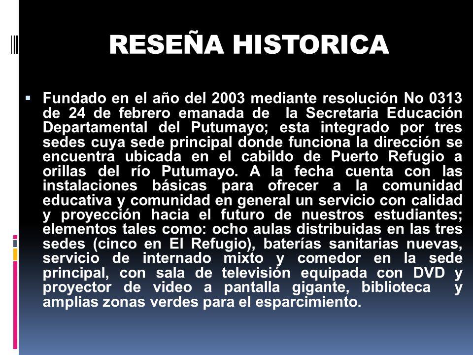 RESEÑA HISTORICA Fundado en el año del 2003 mediante resolución No 0313 de 24 de febrero emanada de la Secretaria Educación Departamental del Putumayo