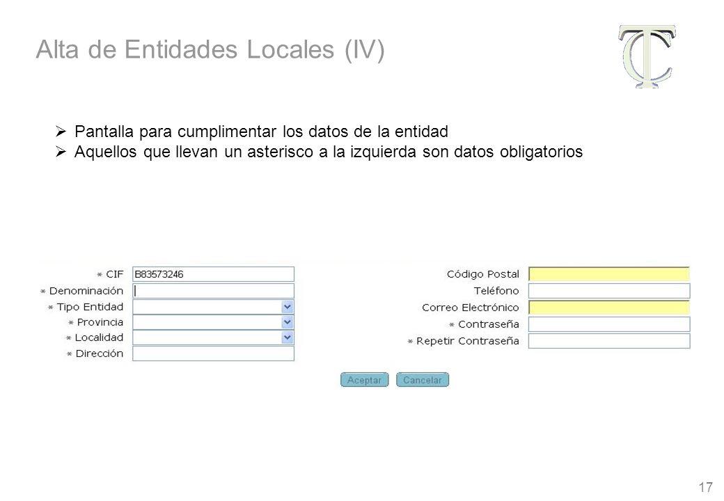 17 Pantalla para cumplimentar los datos de la entidad Aquellos que llevan un asterisco a la izquierda son datos obligatorios Alta de Entidades Locales (IV)