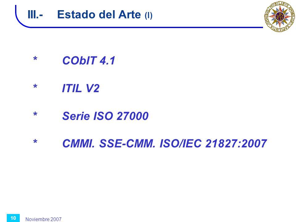 Noviembre 2007 10 III.-Estado del Arte (I) *CObIT 4.1 *ITIL V2 *Serie ISO 27000 *CMMI. SSE-CMM. ISO/IEC 21827:2007
