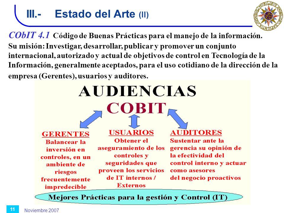 Noviembre 2007 11 III.-Estado del Arte (II) CObIT 4.1 Código de Buenas Prácticas para el manejo de la información. Su misión: Investigar, desarrollar,
