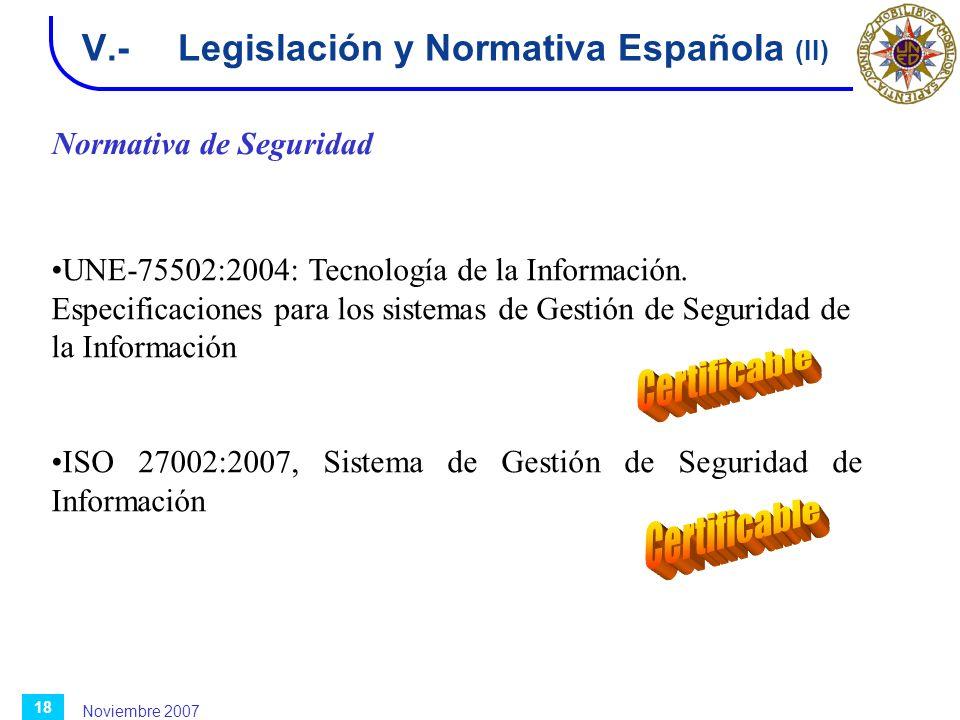 Noviembre 2007 18 V.-Legislación y Normativa Española (II) Normativa de Seguridad UNE-75502:2004: Tecnología de la Información. Especificaciones para