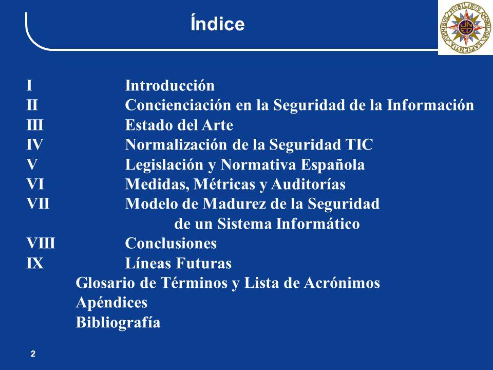 Índice 2 IIntroducción IIConcienciación en la Seguridad de la Información IIIEstado del Arte IVNormalización de la Seguridad TIC V Legislación y Norma
