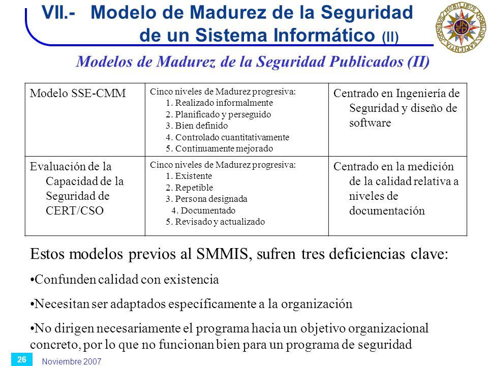 Noviembre 2007 26 Modelo SSE-CMM Cinco niveles de Madurez progresiva: 1. Realizado informalmente 2. Planificado y perseguido 3. Bien definido 4. Contr