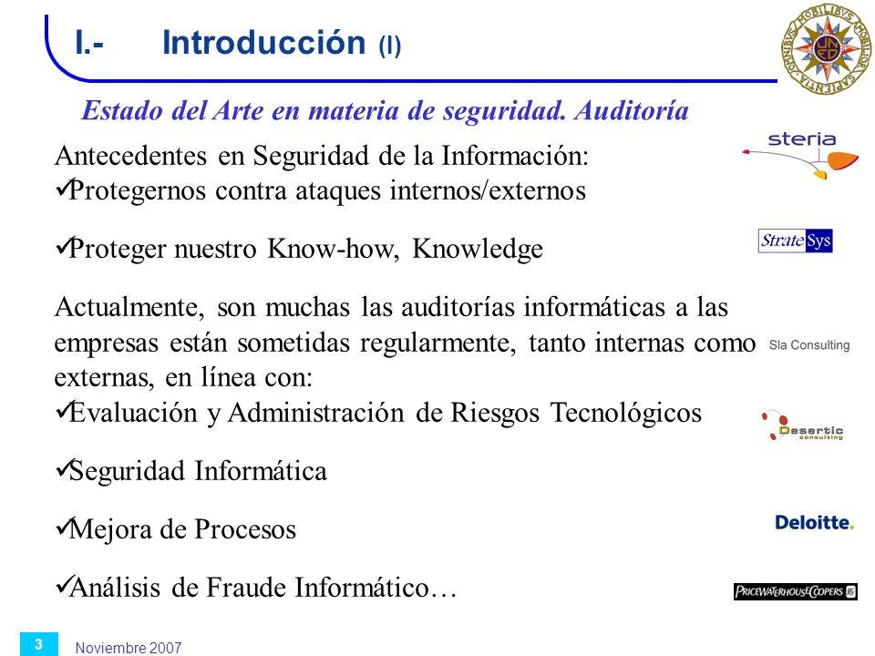 Noviembre 2007 3 I.-Introducción (I) Estado del Arte en materia de seguridad. Auditoría Antecedentes en Seguridad de la Información: Protegernos contr