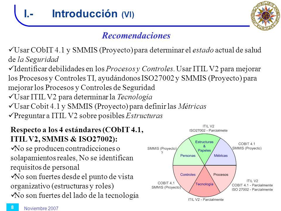 Noviembre 2007 8 I.-Introducción (VI) Recomendaciones Usar CObIT 4.1 y SMMIS (Proyecto) para determinar el estado actual de salud de la Seguridad Iden