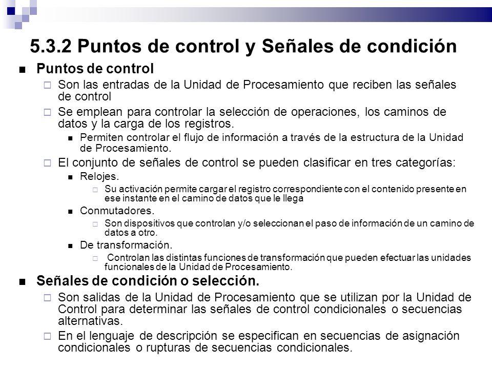 5.3.2 Puntos de control y Señales de condición Puntos de control Son las entradas de la Unidad de Procesamiento que reciben las señales de control Se emplean para controlar la selección de operaciones, los caminos de datos y la carga de los registros.