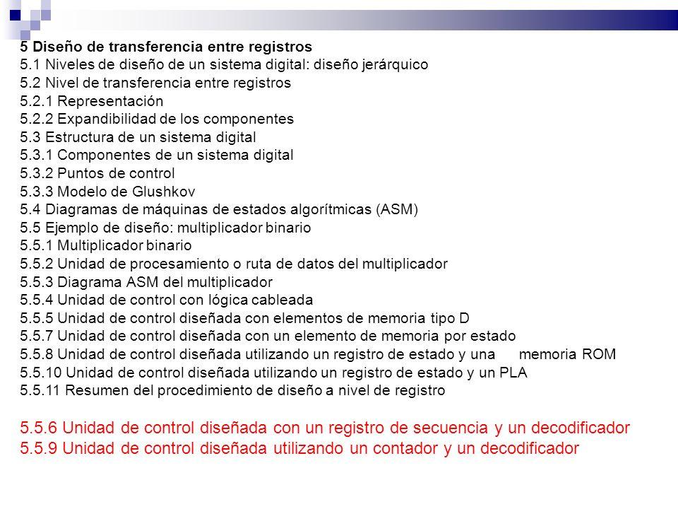 5 Diseño de transferencia entre registros 5.1 Niveles de diseño de un sistema digital: diseño jerárquico 5.2 Nivel de transferencia entre registros 5.2.1 Representación 5.2.2 Expandibilidad de los componentes 5.3 Estructura de un sistema digital 5.3.1 Componentes de un sistema digital 5.3.2 Puntos de control 5.3.3 Modelo de Glushkov 5.4 Diagramas de máquinas de estados algorítmicas (ASM) 5.5 Ejemplo de diseño: multiplicador binario 5.5.1 Multiplicador binario 5.5.2 Unidad de procesamiento o ruta de datos del multiplicador 5.5.3 Diagrama ASM del multiplicador 5.5.4 Unidad de control con lógica cableada 5.5.5 Unidad de control diseñada con elementos de memoria tipo D 5.5.7 Unidad de control diseñada con un elemento de memoria por estado 5.5.8 Unidad de control diseñada utilizando un registro de estado y una memoria ROM 5.5.10 Unidad de control diseñada utilizando un registro de estado y un PLA 5.5.11 Resumen del procedimiento de diseño a nivel de registro 5.5.6 Unidad de control diseñada con un registro de secuencia y un decodificador 5.5.9 Unidad de control diseñada utilizando un contador y un decodificador