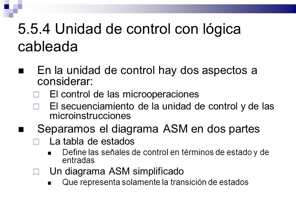 5.5.4 Unidad de control con lógica cableada En la unidad de control hay dos aspectos a considerar: El control de las microoperaciones El secuenciamiento de la unidad de control y de las microinstrucciones Separamos el diagrama ASM en dos partes La tabla de estados Define las señales de control en términos de estado y de entradas Un diagrama ASM simplificado Que representa solamente la transición de estados