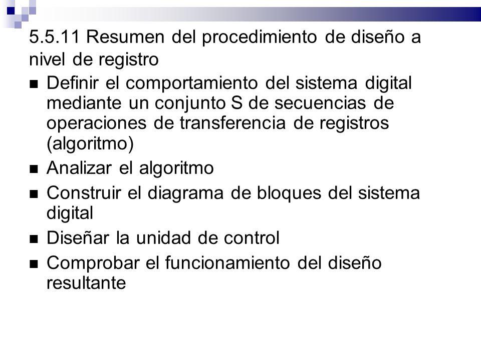 5.5.11 Resumen del procedimiento de diseño a nivel de registro Definir el comportamiento del sistema digital mediante un conjunto S de secuencias de operaciones de transferencia de registros (algoritmo) Analizar el algoritmo Construir el diagrama de bloques del sistema digital Diseñar la unidad de control Comprobar el funcionamiento del diseño resultante