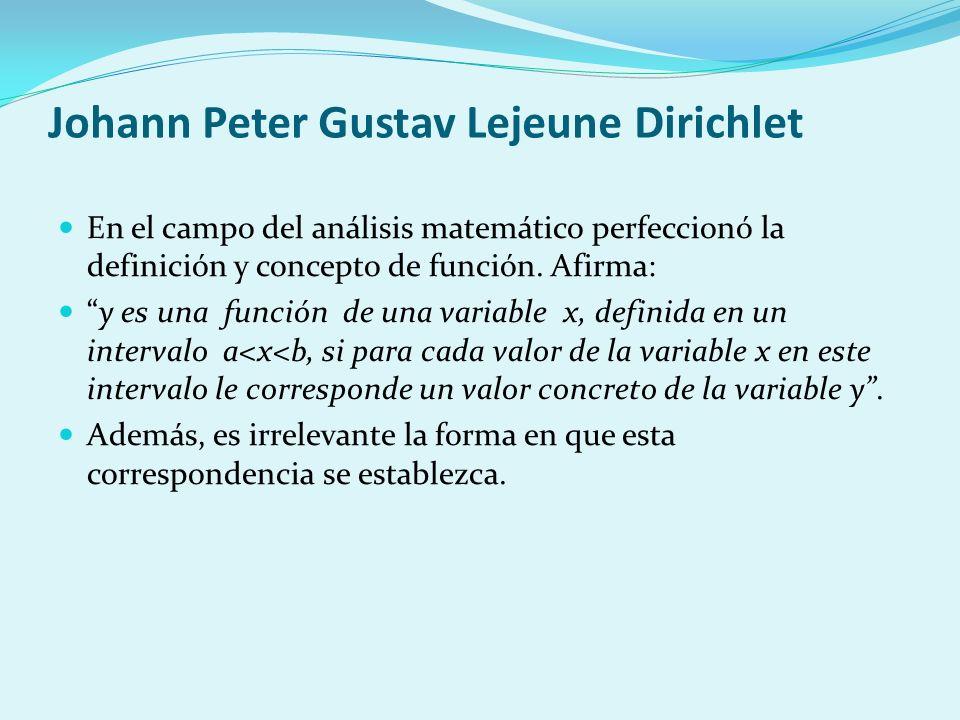 Johann Peter Gustav Lejeune Dirichlet En el campo del análisis matemático perfeccionó la definición y concepto de función. Afirma: y es una función de