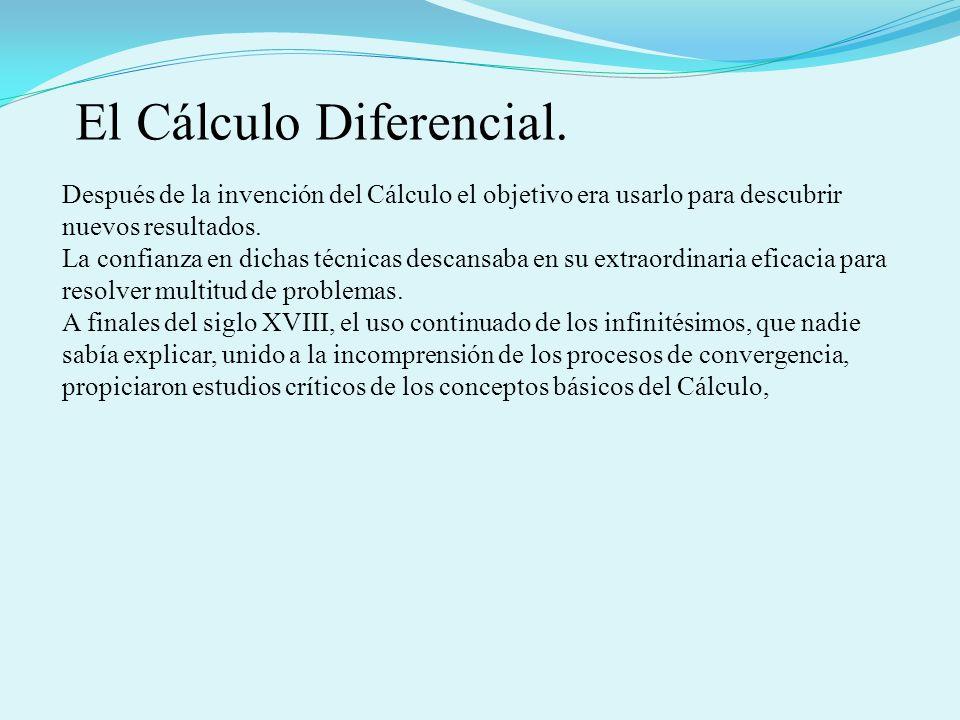 El Cálculo Diferencial. Después de la invención del Cálculo el objetivo era usarlo para descubrir nuevos resultados. La confianza en dichas técnicas d