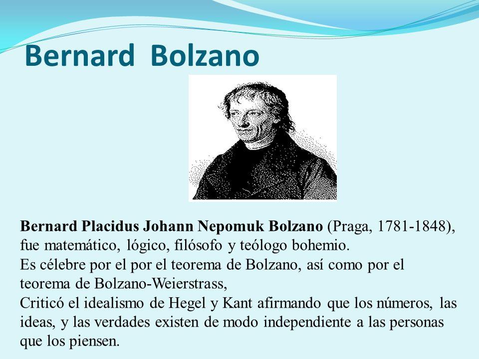 Bernard Bolzano Bernard Placidus Johann Nepomuk Bolzano (Praga, 1781-1848), fue matemático, lógico, filósofo y teólogo bohemio. Es célebre por el por
