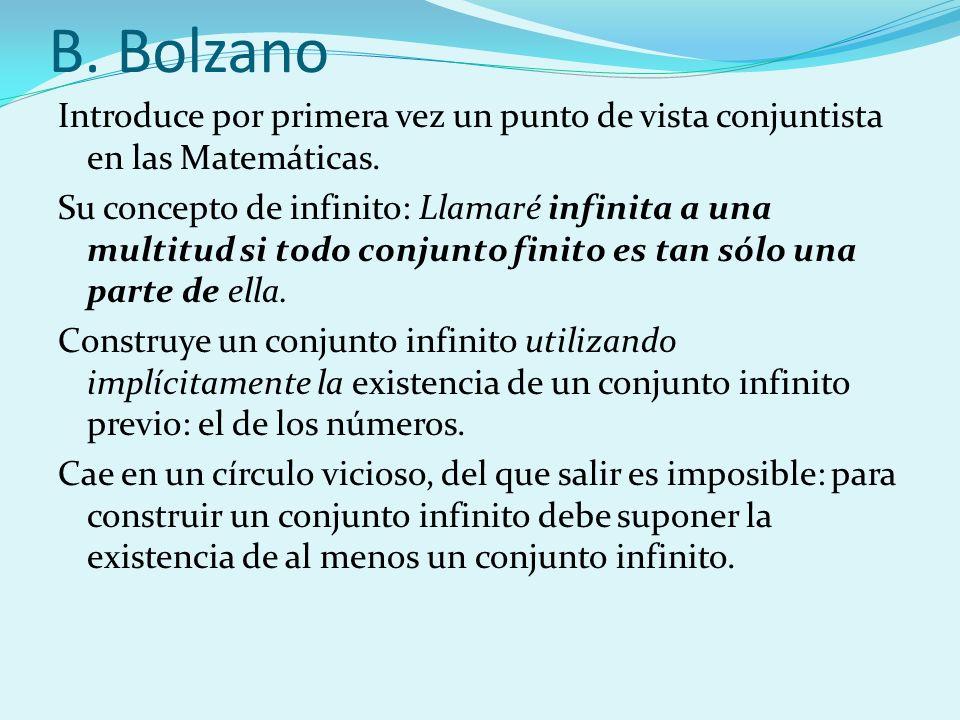 B. Bolzano Introduce por primera vez un punto de vista conjuntista en las Matemáticas. Su concepto de infinito: Llamaré infinita a una multitud si tod